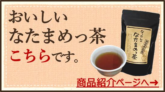 おいしいなたまめっ茶、こちらです。商品紹介ページへ